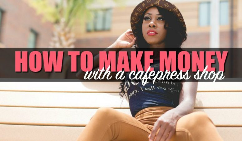 Making Money With CafePress – Here's How It Works
