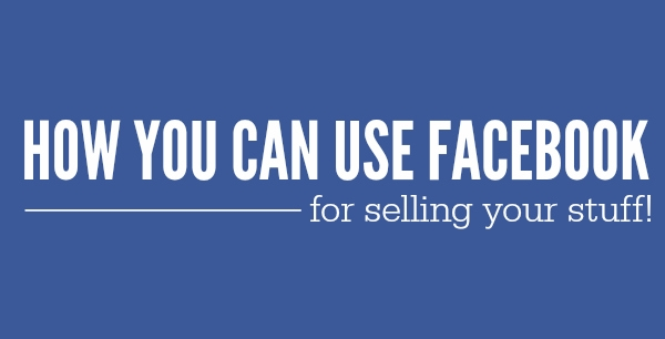 How to Use Facebook For Selling Your Stuff