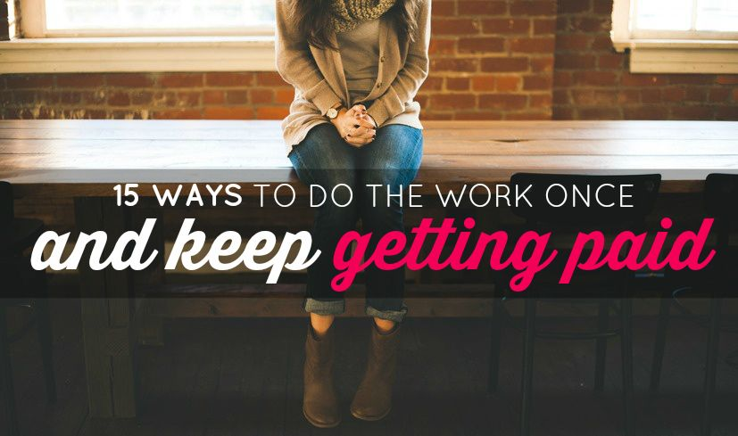 11 Ways to Do the Work Once and Keep Getting Paid