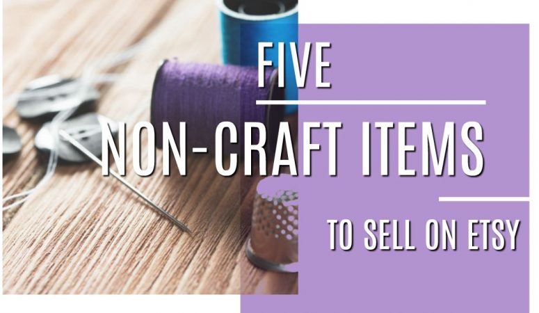 5 Non-Craft Items To Sell On Etsy